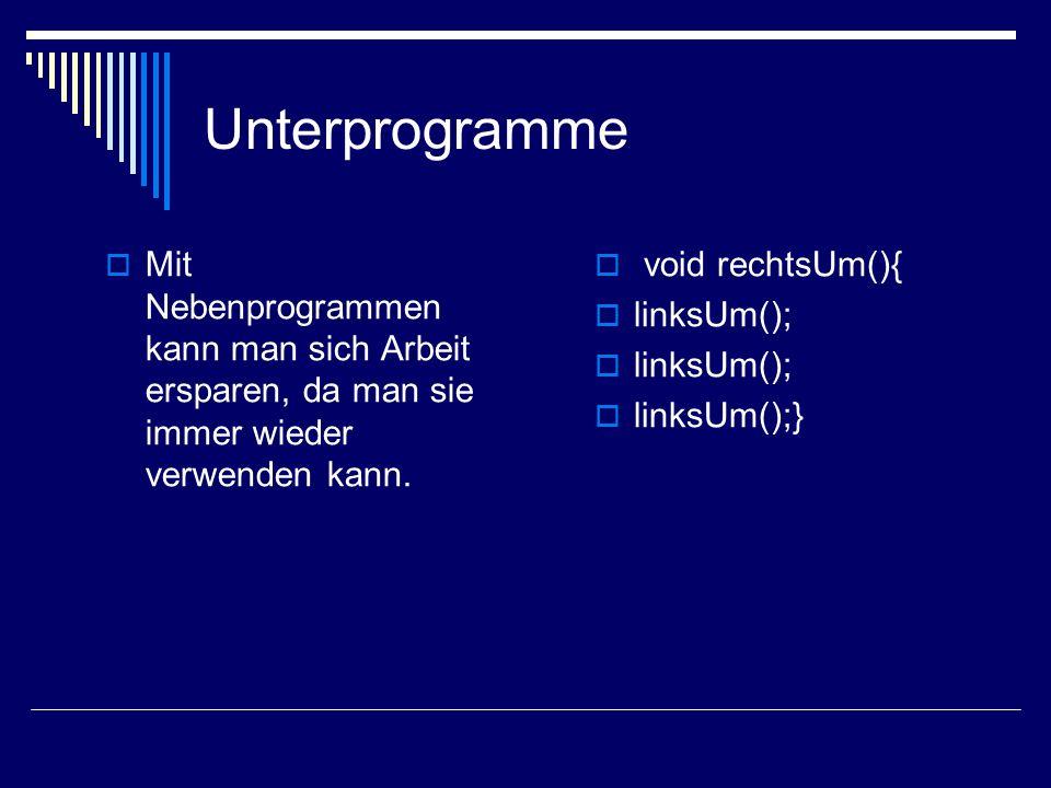 Unterprogramme Mit Nebenprogrammen kann man sich Arbeit ersparen, da man sie immer wieder verwenden kann. void rechtsUm(){ linksUm(); linksUm();}