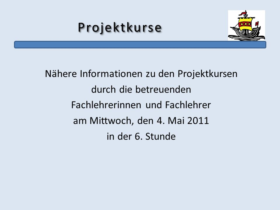 ProjektkurseProjektkurse Nähere Informationen zu den Projektkursen durch die betreuenden Fachlehrerinnen und Fachlehrer am Mittwoch, den 4. Mai 2011 i
