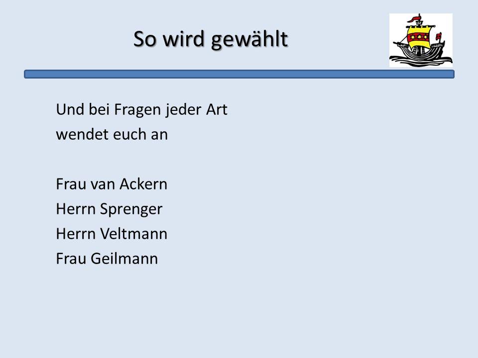 So wird gewählt Und bei Fragen jeder Art wendet euch an Frau van Ackern Herrn Sprenger Herrn Veltmann Frau Geilmann