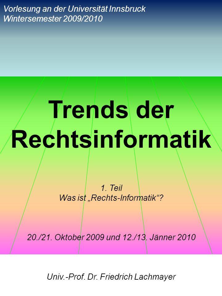 Trends der Rechtsinformatik 1. Teil Was ist Rechts-Informatik? 20./21. Oktober 2009 und 12./13. Jänner 2010 Univ.-Prof. Dr. Friedrich Lachmayer Vorles
