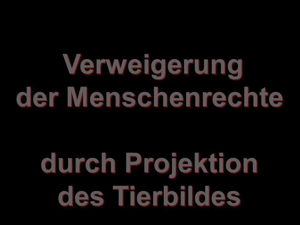 Verweigerung der Menschenrechte durch Projektion des Tierbildes Verweigerung der Menschenrechte durch Projektion des Tierbildes