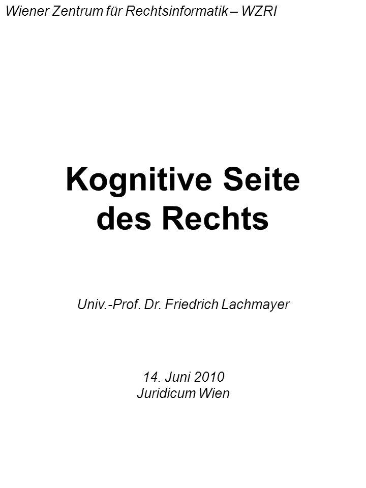 Kognitive Seite des Rechts Univ.-Prof. Dr. Friedrich Lachmayer Wiener Zentrum für Rechtsinformatik – WZRI 14. Juni 2010 Juridicum Wien