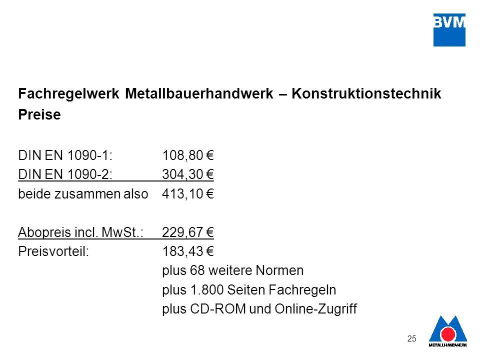 25 Fachregelwerk Metallbauerhandwerk – Konstruktionstechnik Preise DIN EN 1090-1: 108,80 DIN EN 1090-2: 304,30 beide zusammen also 413,10 Abopreis inc