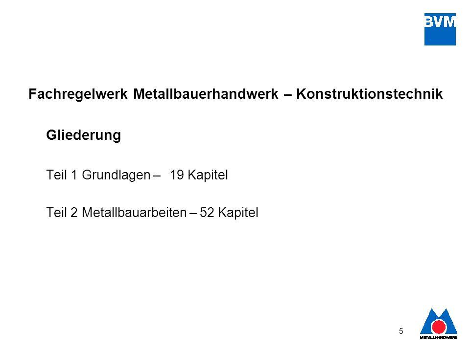 5 Fachregelwerk Metallbauerhandwerk – Konstruktionstechnik Gliederung Teil 1 Grundlagen – 19 Kapitel Teil 2 Metallbauarbeiten – 52 Kapitel