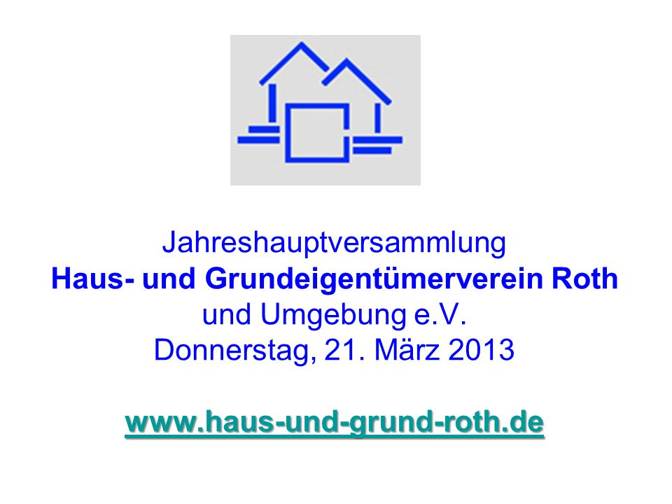 www.haus-und-grund-roth.de www.haus-und-grund-roth.de Jahreshauptversammlung Haus- und Grundeigentümerverein Roth und Umgebung e.V. Donnerstag, 21. Mä