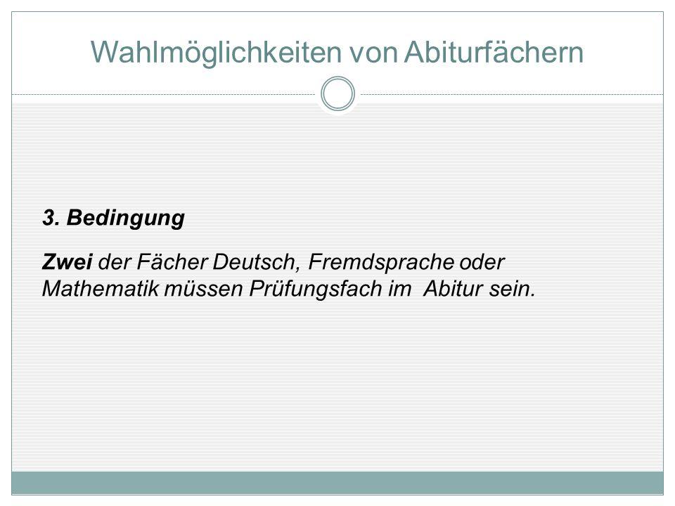 3. Bedingung Zwei der Fächer Deutsch, Fremdsprache oder Mathematik müssen Prüfungsfach im Abitur sein. Wahlmöglichkeiten von Abiturfächern