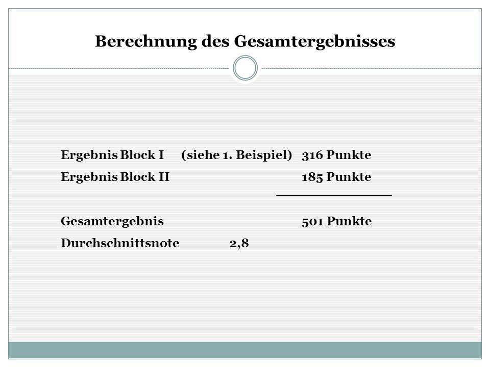 Berechnung des Gesamtergebnisses Ergebnis Block I(siehe 1. Beispiel)316 Punkte Ergebnis Block II185 Punkte Gesamtergebnis501 Punkte Durchschnittsnote2