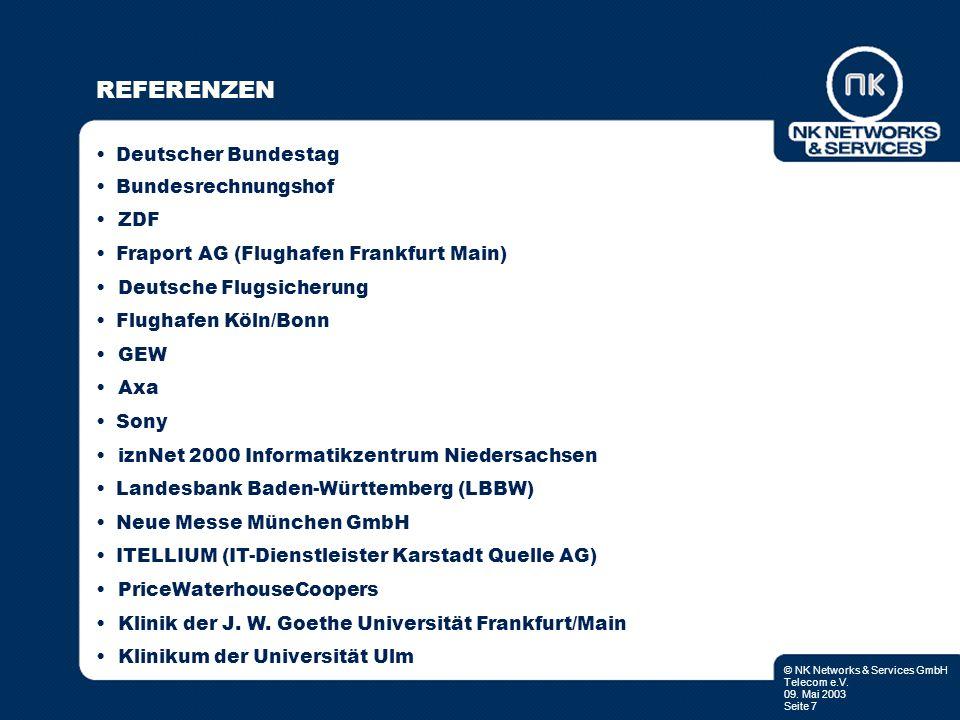 © NK Networks & Services GmbH Telecom e.V. 09. Mai 2003 Seite 7 REFERENZEN Deutscher Bundestag Bundesrechnungshof ZDF Fraport AG (Flughafen Frankfurt