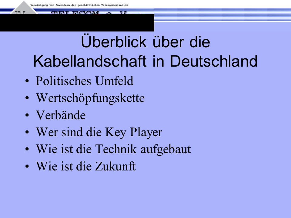 Überblick über die Kabellandschaft in Deutschland Politisches Umfeld Wertschöpfungskette Verbände Wer sind die Key Player Wie ist die Technik aufgebaut Wie ist die Zukunft