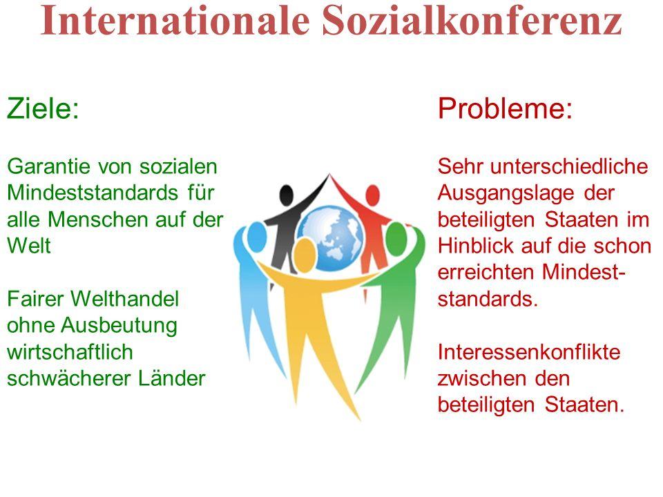 Internationale Sozialkonferenz Ziele: Garantie von sozialen Mindeststandards für alle Menschen auf der Welt Fairer Welthandel ohne Ausbeutung wirtscha