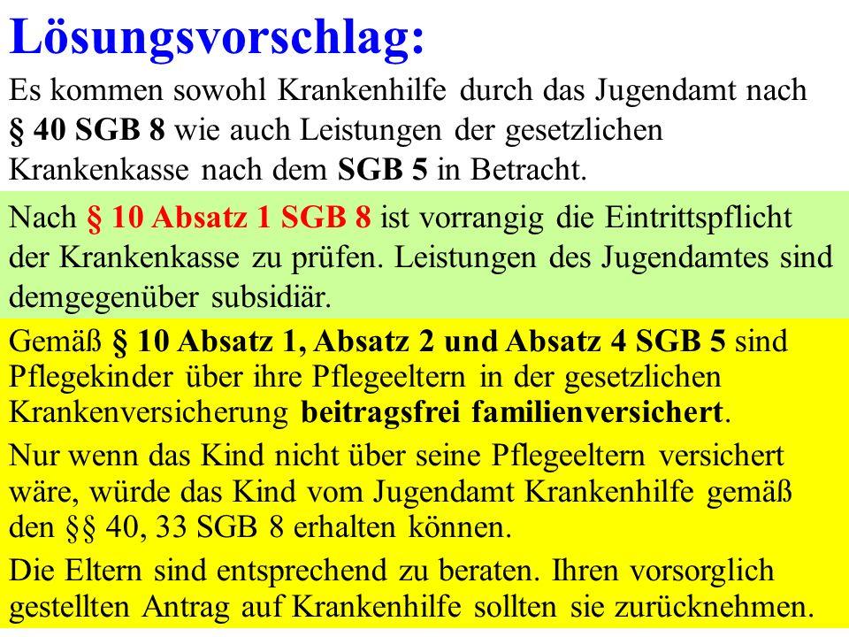 14 Lösungsvorschlag: Es kommen sowohl Krankenhilfe durch das Jugendamt nach § 40 SGB 8 wie auch Leistungen der gesetzlichen Krankenkasse nach dem SGB 5 in Betracht.