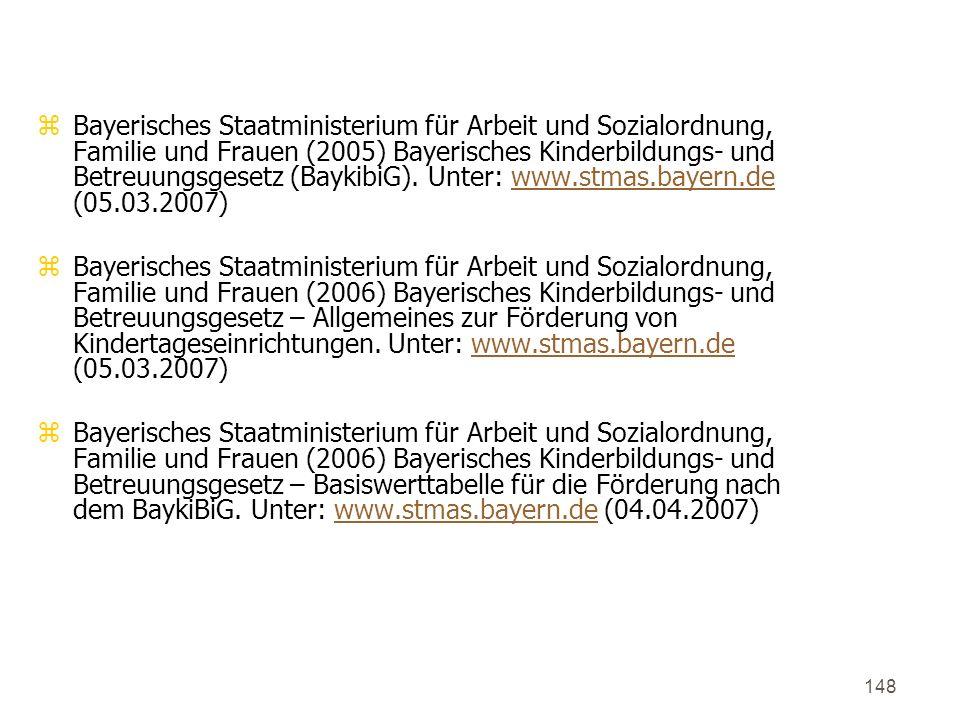 148 6. Quellenverzeichnis zBayerisches Staatministerium für Arbeit und Sozialordnung, Familie und Frauen (2005) Bayerisches Kinderbildungs- und Betreu