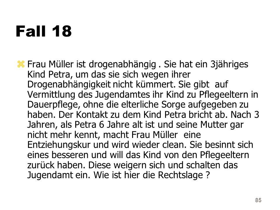 85 Fall 18 z Frau Müller ist drogenabhängig. Sie hat ein 3jähriges Kind Petra, um das sie sich wegen ihrer Drogenabhängigkeit nicht kümmert. Sie gibt