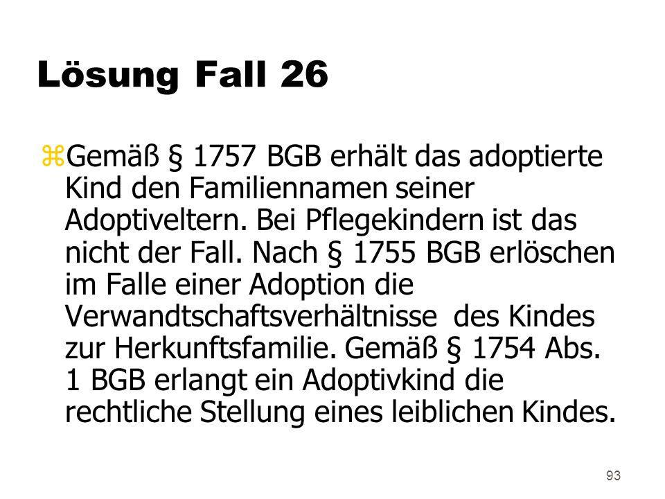 93 Lösung Fall 26 zGemäß § 1757 BGB erhält das adoptierte Kind den Familiennamen seiner Adoptiveltern.