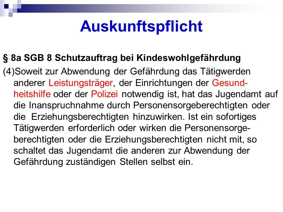 Auskunftspflicht § 8a SGB 8 Schutzauftrag bei Kindeswohlgefährdung (4)Soweit zur Abwendung der Gefährdung das Tätigwerden anderer Leistungsträger, der