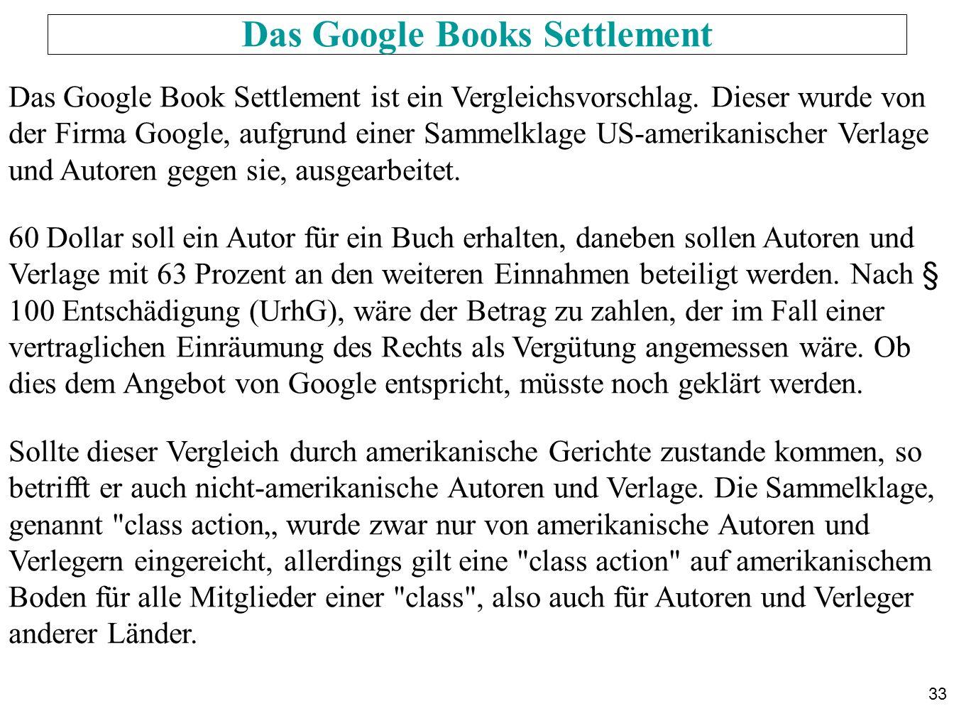 33 Das Google Books Settlement Das Google Book Settlement ist ein Vergleichsvorschlag. Dieser wurde von der Firma Google, aufgrund einer Sammelklage U