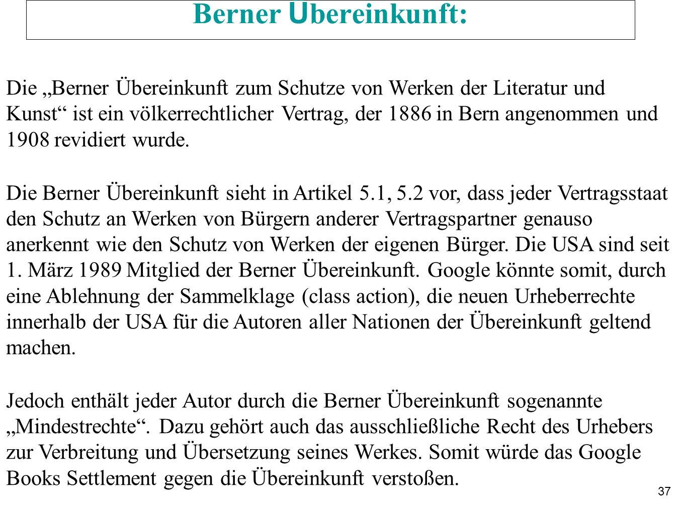 37 Berner Ü bereinkunft: Die Berner Übereinkunft zum Schutze von Werken der Literatur und Kunst ist ein völkerrechtlicher Vertrag, der 1886 in Bern angenommen und 1908 revidiert wurde.