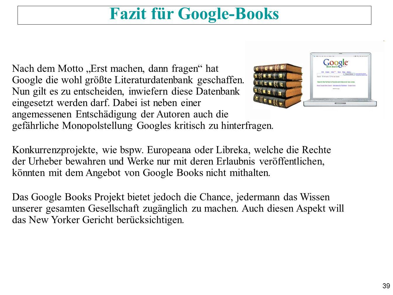39 Fazit für Google-Books Nach dem Motto Erst machen, dann fragen hat Google die wohl größte Literaturdatenbank geschaffen. Nun gilt es zu entscheiden