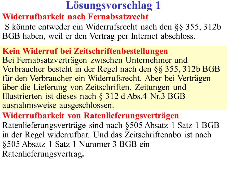 Widerrufbarkeit nach Fernabsatzrecht S könnte entweder ein Widerrufsrecht nach den §§ 355, 312b BGB haben, weil er den Vertrag per Internet abschloss.