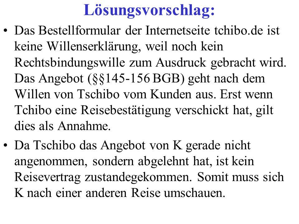 Lösungsvorschlag: Das Bestellformular der Internetseite tchibo.de ist keine Willenserklärung, weil noch kein Rechtsbindungswille zum Ausdruck gebracht