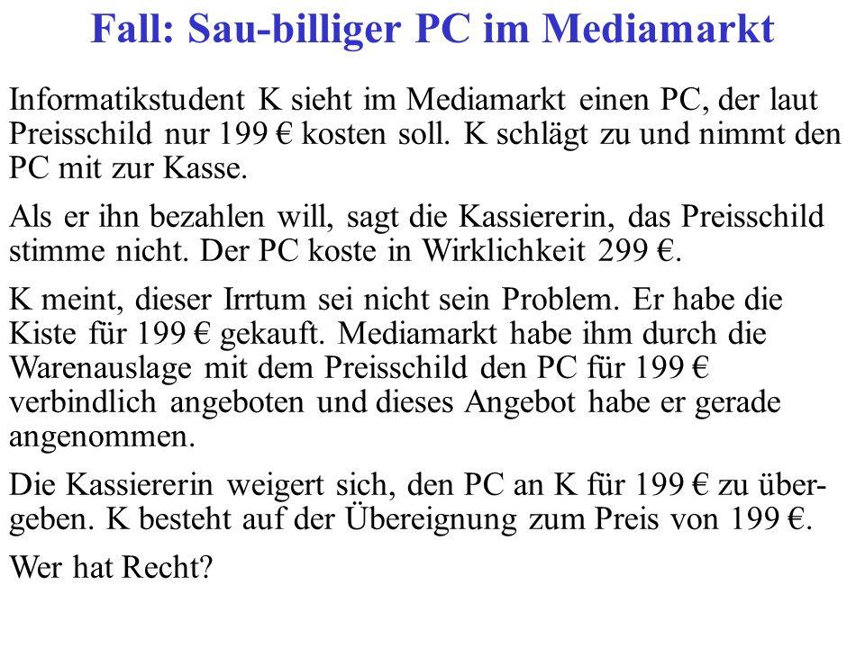 Informatikstudent K sieht im Mediamarkt einen PC, der laut Preisschild nur 199 kosten soll. K schlägt zu und nimmt den PC mit zur Kasse. Als er ihn be