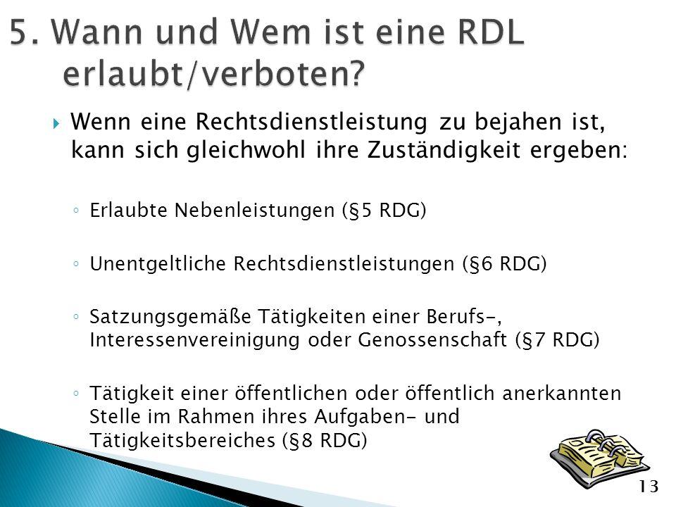 Wenn eine Rechtsdienstleistung zu bejahen ist, kann sich gleichwohl ihre Zuständigkeit ergeben: Erlaubte Nebenleistungen (§5 RDG) Unentgeltliche Rechtsdienstleistungen (§6 RDG) Satzungsgemäße Tätigkeiten einer Berufs-, Interessenvereinigung oder Genossenschaft (§7 RDG) Tätigkeit einer öffentlichen oder öffentlich anerkannten Stelle im Rahmen ihres Aufgaben- und Tätigkeitsbereiches (§8 RDG) 13