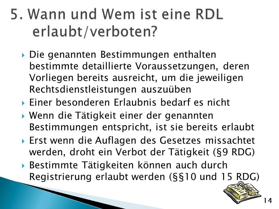Die genannten Bestimmungen enthalten bestimmte detaillierte Voraussetzungen, deren Vorliegen bereits ausreicht, um die jeweiligen Rechtsdienstleistungen auszuüben Einer besonderen Erlaubnis bedarf es nicht Wenn die Tätigkeit einer der genannten Bestimmungen entspricht, ist sie bereits erlaubt Erst wenn die Auflagen des Gesetzes missachtet werden, droht ein Verbot der Tätigkeit (§9 RDG) Bestimmte Tätigkeiten können auch durch Registrierung erlaubt werden (§§10 und 15 RDG) 14