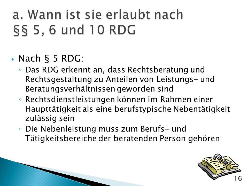 Nach § 5 RDG: Das RDG erkennt an, dass Rechtsberatung und Rechtsgestaltung zu Anteilen von Leistungs- und Beratungsverhältnissen geworden sind Rechtsdienstleistungen können im Rahmen einer Haupttätigkeit als eine berufstypische Nebentätigkeit zulässig sein Die Nebenleistung muss zum Berufs- und Tätigkeitsbereiche der beratenden Person gehören 16