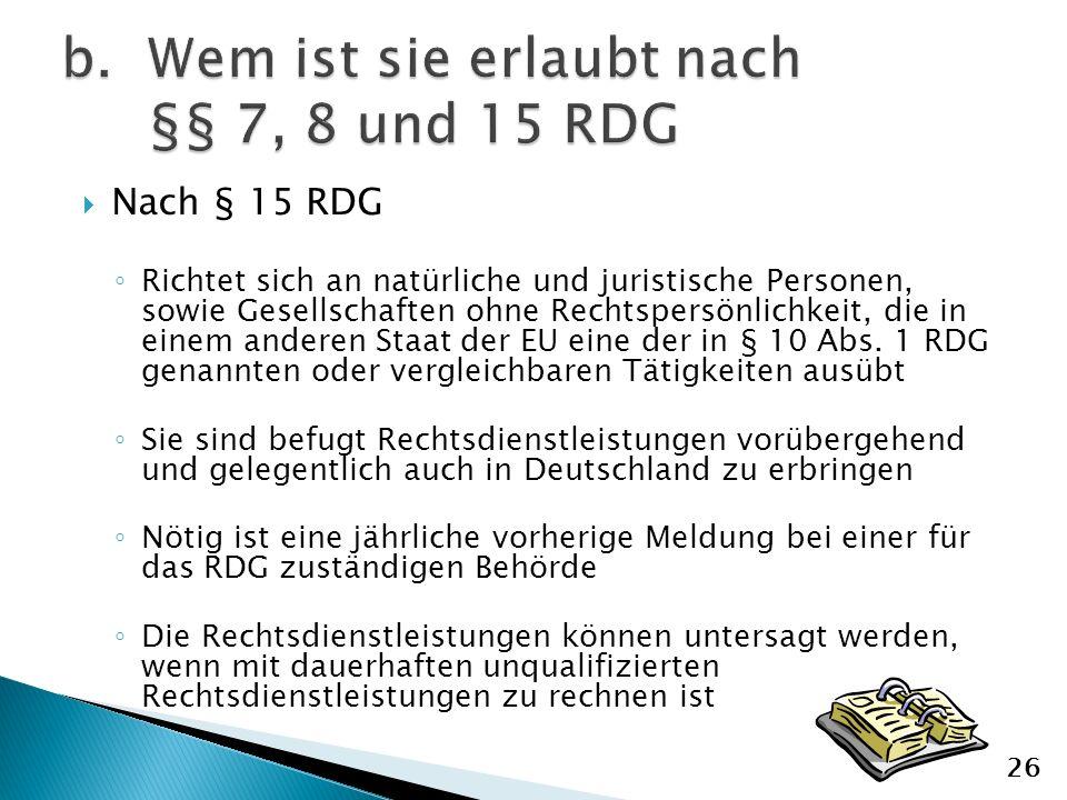 Nach § 15 RDG Richtet sich an natürliche und juristische Personen, sowie Gesellschaften ohne Rechtspersönlichkeit, die in einem anderen Staat der EU eine der in § 10 Abs.