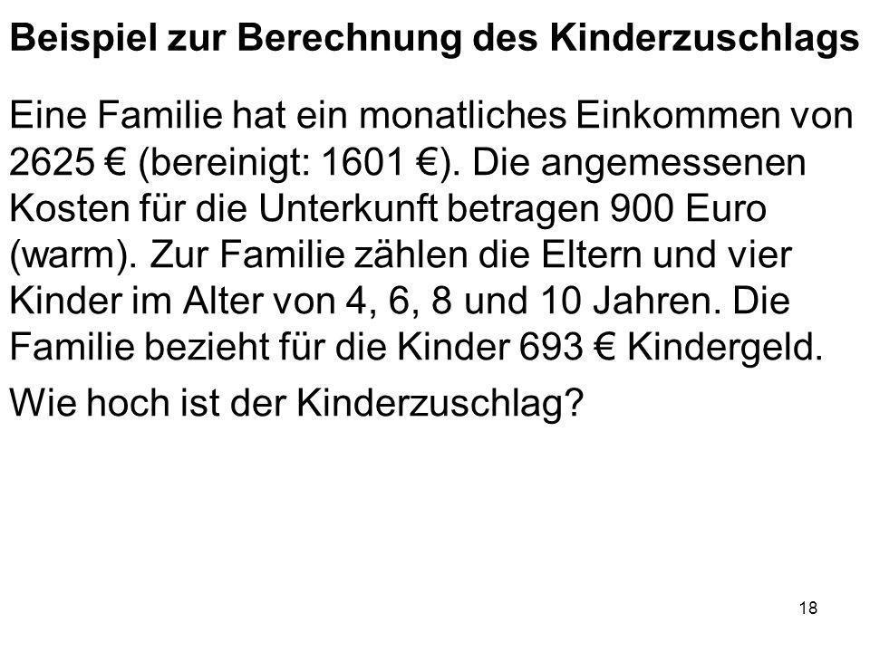 18 Beispiel zur Berechnung des Kinderzuschlags Eine Familie hat ein monatliches Einkommen von 2625 (bereinigt: 1601 ). Die angemessenen Kosten für die