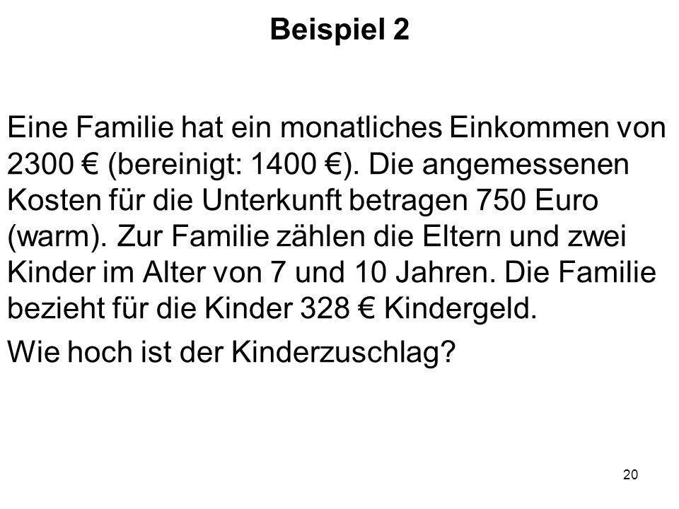 20 Beispiel 2 Eine Familie hat ein monatliches Einkommen von 2300 (bereinigt: 1400 ). Die angemessenen Kosten für die Unterkunft betragen 750 Euro (wa