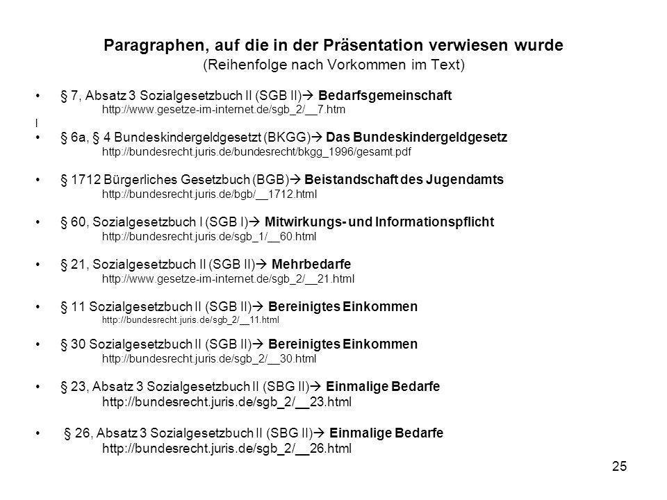 25 Paragraphen, auf die in der Präsentation verwiesen wurde (Reihenfolge nach Vorkommen im Text) § 7, Absatz 3 Sozialgesetzbuch II (SGB II) Bedarfsgem