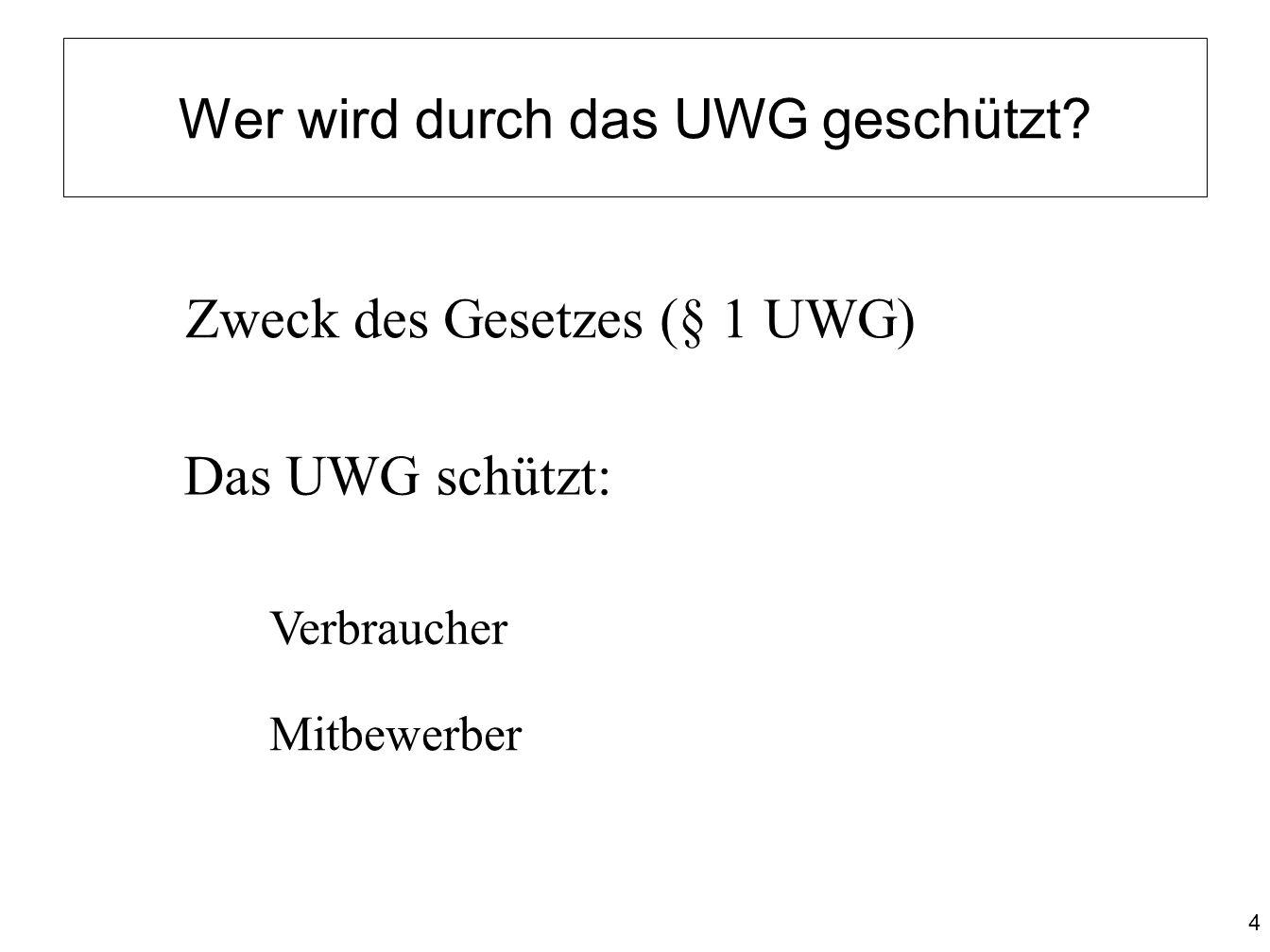 4 Wer wird durch das UWG geschützt? Zweck des Gesetzes (§ 1 UWG) Das UWG schützt: Verbraucher Mitbewerber