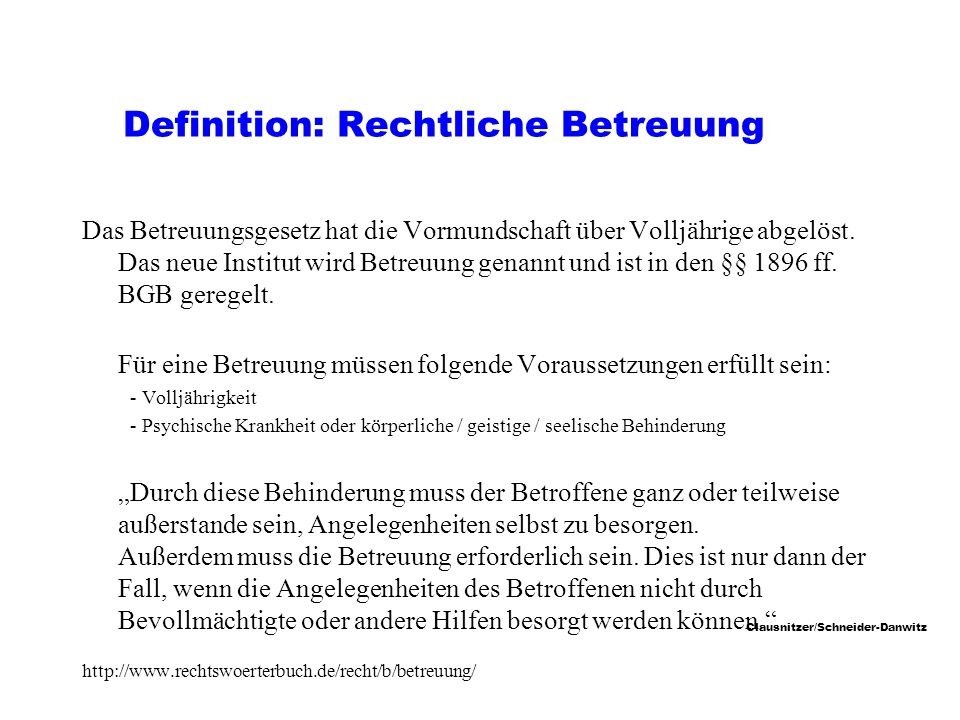 Clausnitzer/Schneider-Danwitz Definition: Rechtliche Betreuung Das Betreuungsgesetz hat die Vormundschaft über Volljährige abgelöst.