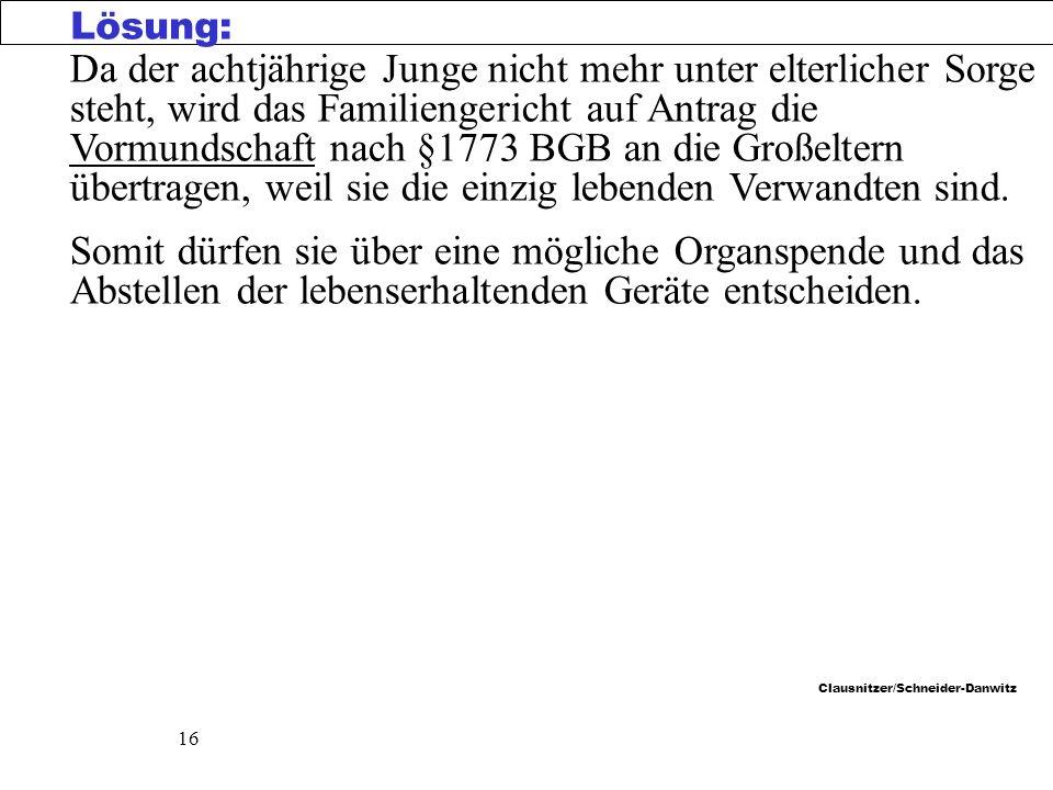 Clausnitzer/Schneider-Danwitz 16 Da der achtjährige Junge nicht mehr unter elterlicher Sorge steht, wird das Familiengericht auf Antrag die Vormundschaft nach §1773 BGB an die Großeltern übertragen, weil sie die einzig lebenden Verwandten sind.