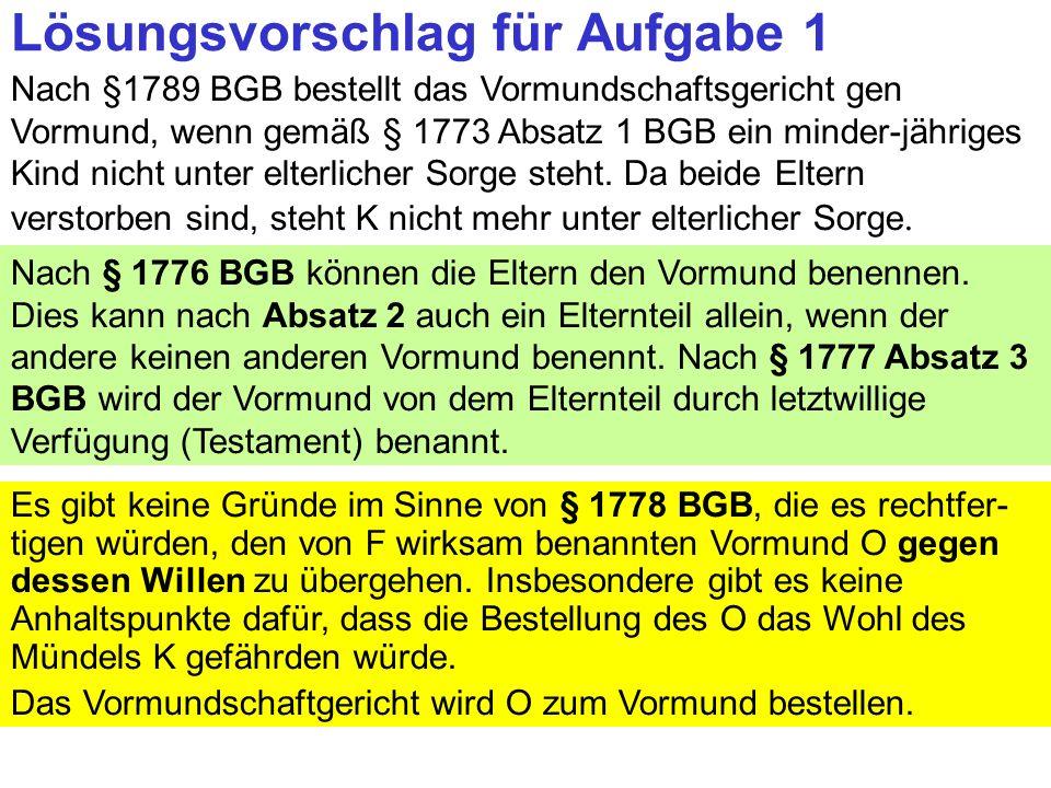Clausnitzer/Schneider-Danwitz Lösungsvorschlag für Aufgabe 1 Nach §1789 BGB bestellt das Vormundschaftsgericht gen Vormund, wenn gemäß § 1773 Absatz 1 BGB ein minder-jähriges Kind nicht unter elterlicher Sorge steht.