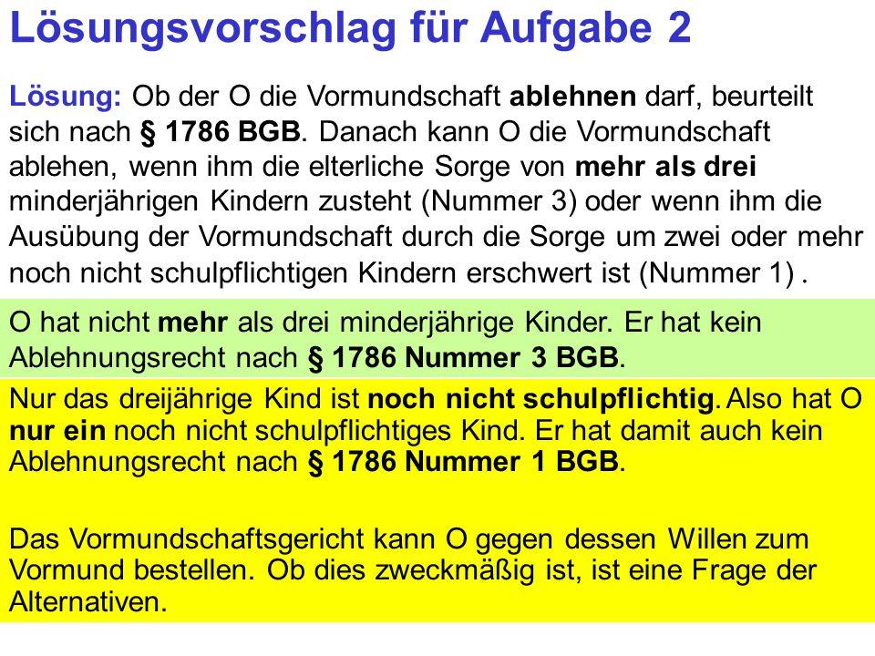 Clausnitzer/Schneider-Danwitz Lösungsvorschlag für Aufgabe 2 Lösung: Ob der O die Vormundschaft ablehnen darf, beurteilt sich nach § 1786 BGB.