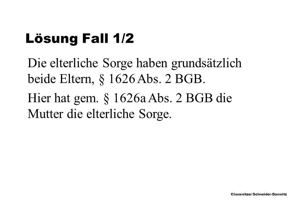 Clausnitzer/Schneider-Danwitz Lösung Fall 1/2 Die elterliche Sorge haben grundsätzlich beide Eltern, § 1626 Abs.