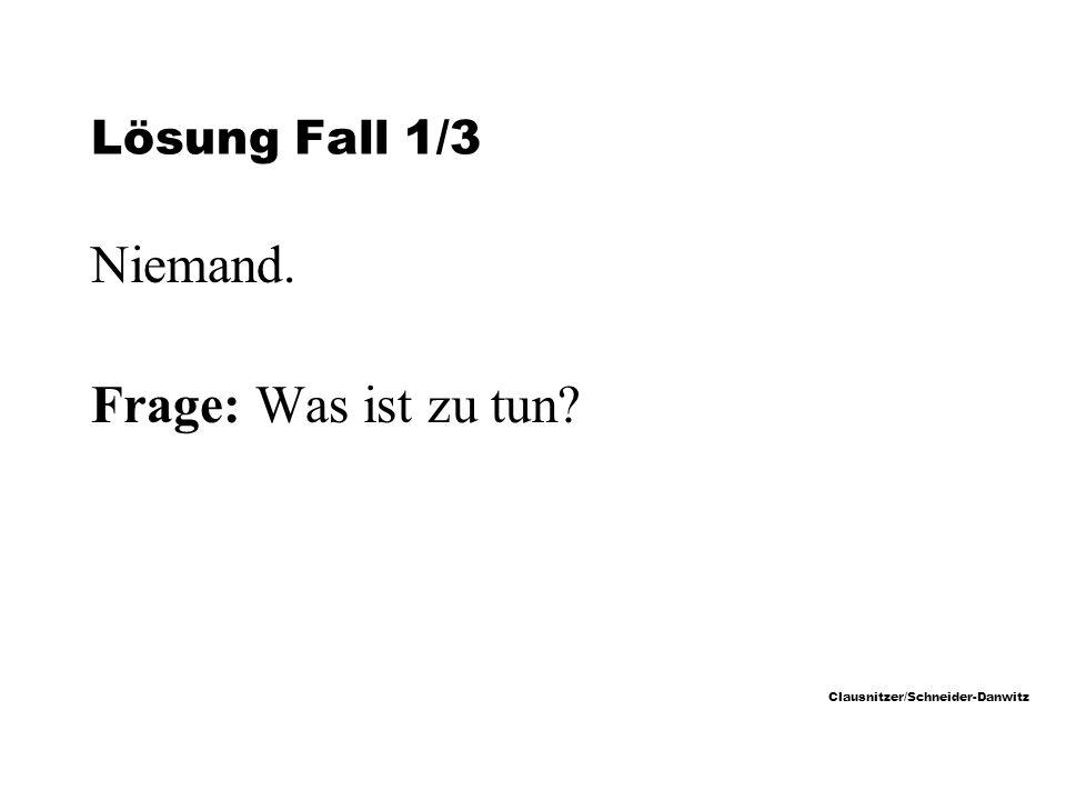 Clausnitzer/Schneider-Danwitz Lösung Fall 1/3 Niemand. Frage: Was ist zu tun?
