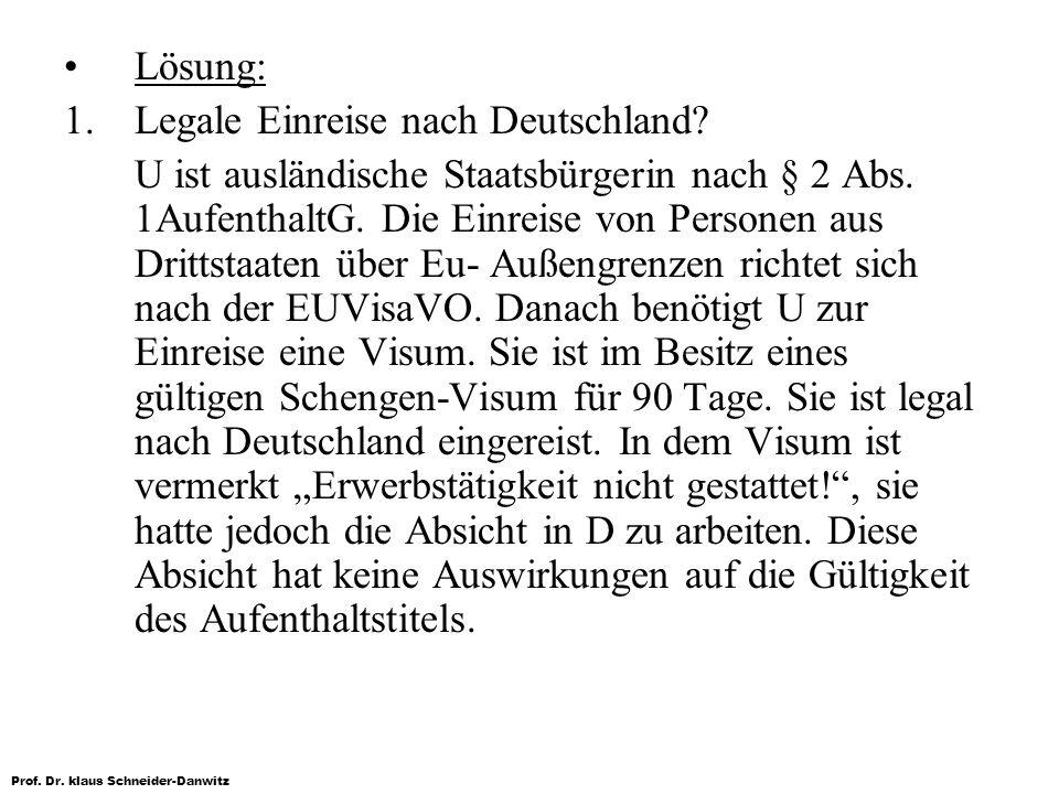 Prof. Dr. klaus Schneider-Danwitz Lösung: 1. Legale Einreise nach Deutschland? U ist ausländische Staatsbürgerin nach § 2 Abs. 1AufenthaltG. Die Einre