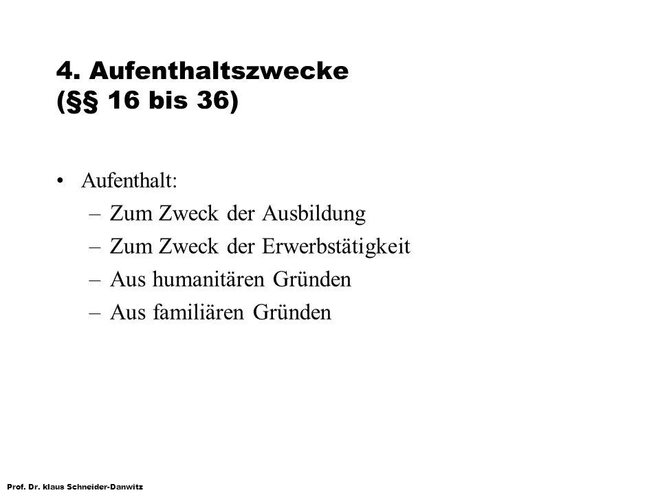 Prof. Dr. klaus Schneider-Danwitz 4. Aufenthaltszwecke (§§ 16 bis 36) Aufenthalt: –Zum Zweck der Ausbildung –Zum Zweck der Erwerbstätigkeit –Aus human