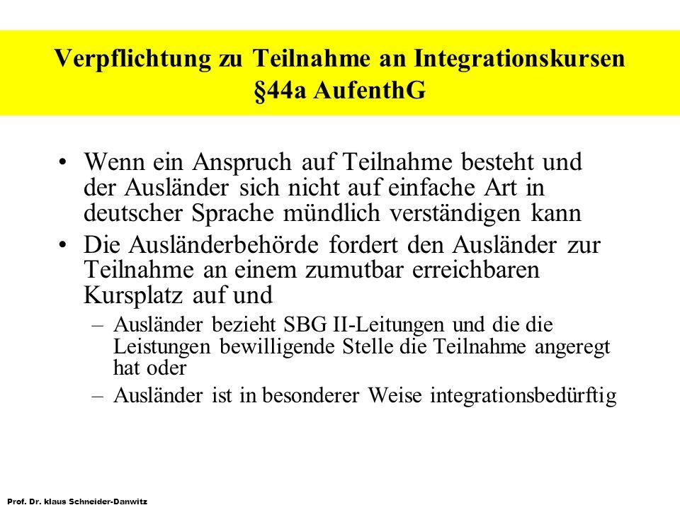 Prof. Dr. klaus Schneider-Danwitz Verpflichtung zu Teilnahme an Integrationskursen §44a AufenthG Wenn ein Anspruch auf Teilnahme besteht und der Auslä