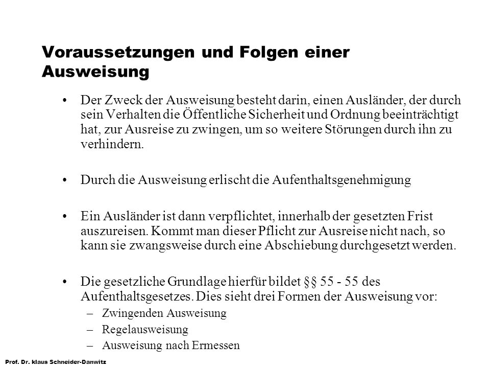 Prof. Dr. klaus Schneider-Danwitz Voraussetzungen und Folgen einer Ausweisung Der Zweck der Ausweisung besteht darin, einen Ausländer, der durch sein