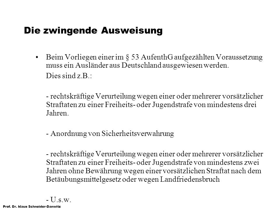 Prof. Dr. klaus Schneider-Danwitz Die zwingende Ausweisung Beim Vorliegen einer im § 53 AufenthG aufgezählten Voraussetzung muss ein Ausländer aus Deu