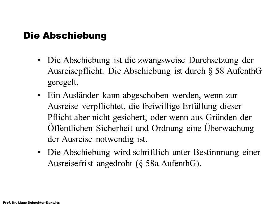 Prof. Dr. klaus Schneider-Danwitz Die Abschiebung Die Abschiebung ist die zwangsweise Durchsetzung der Ausreisepflicht. Die Abschiebung ist durch § 58