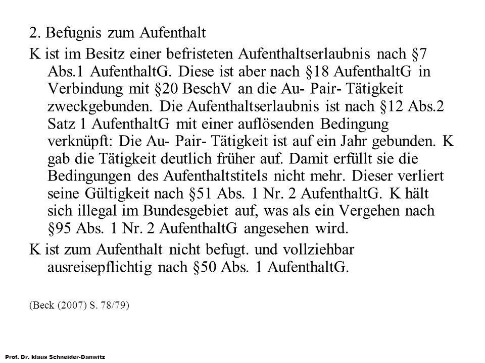 Prof. Dr. klaus Schneider-Danwitz 2. Befugnis zum Aufenthalt K ist im Besitz einer befristeten Aufenthaltserlaubnis nach §7 Abs.1 AufenthaltG. Diese i