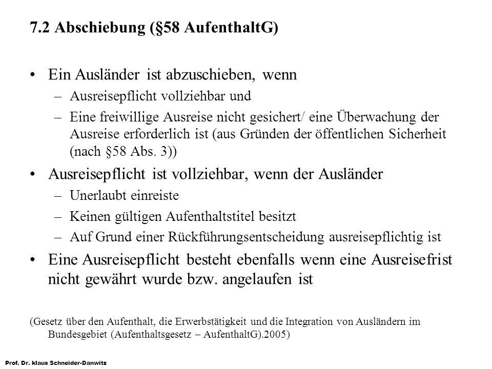 Prof. Dr. klaus Schneider-Danwitz 7.2 Abschiebung (§58 AufenthaltG) Ein Ausländer ist abzuschieben, wenn –Ausreisepflicht vollziehbar und –Eine freiwi