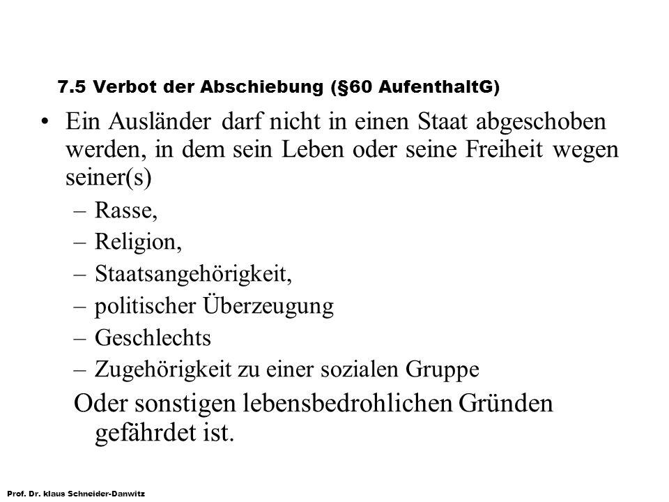 Prof. Dr. klaus Schneider-Danwitz 7.5 Verbot der Abschiebung (§60 AufenthaltG) Ein Ausländer darf nicht in einen Staat abgeschoben werden, in dem sein