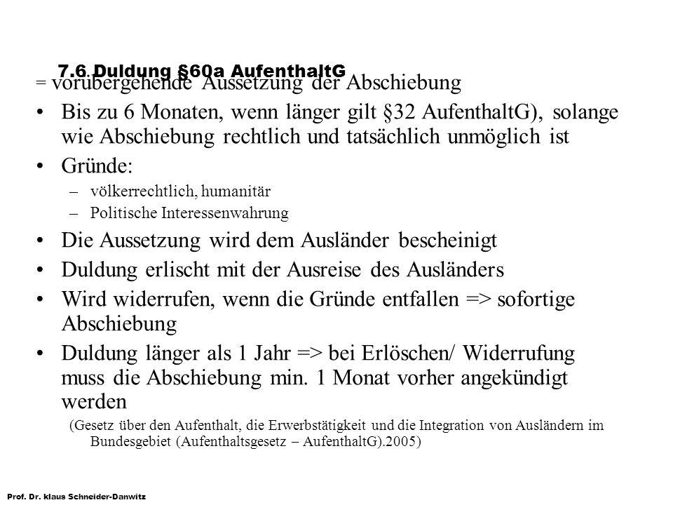 Prof. Dr. klaus Schneider-Danwitz 7.6 Duldung §60a AufenthaltG = vorübergehende Aussetzung der Abschiebung Bis zu 6 Monaten, wenn länger gilt §32 Aufe