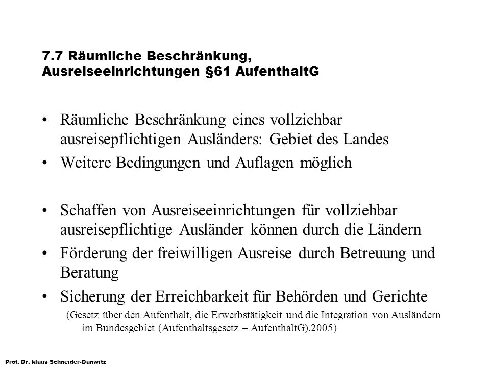 Prof. Dr. klaus Schneider-Danwitz 7.7 Räumliche Beschränkung, Ausreiseeinrichtungen §61 AufenthaltG Räumliche Beschränkung eines vollziehbar ausreisep
